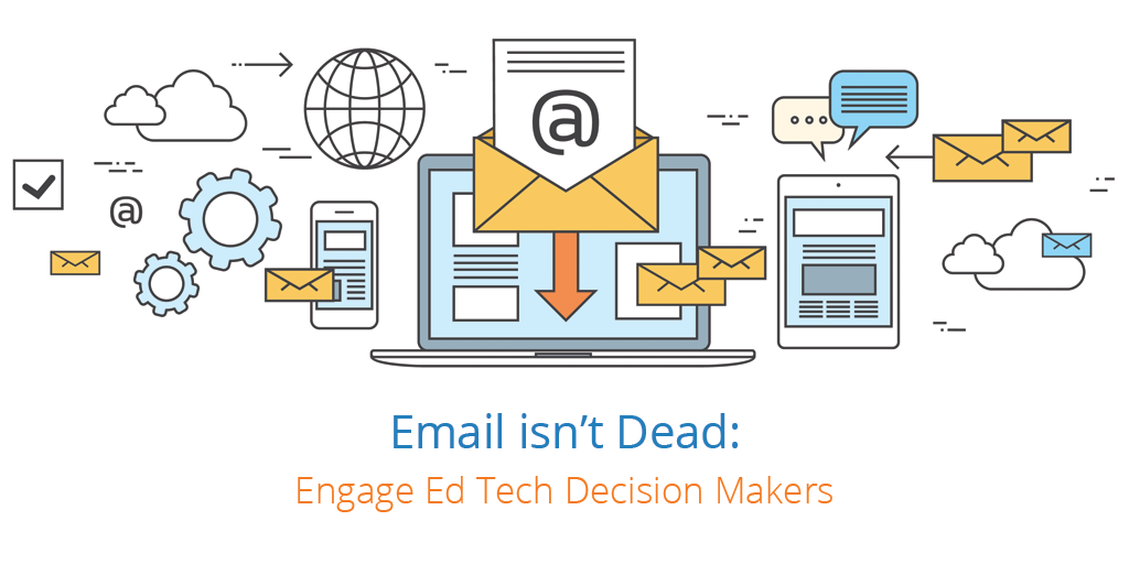 Email Isn't Dead: Engage Ed Tech Decision Makers
